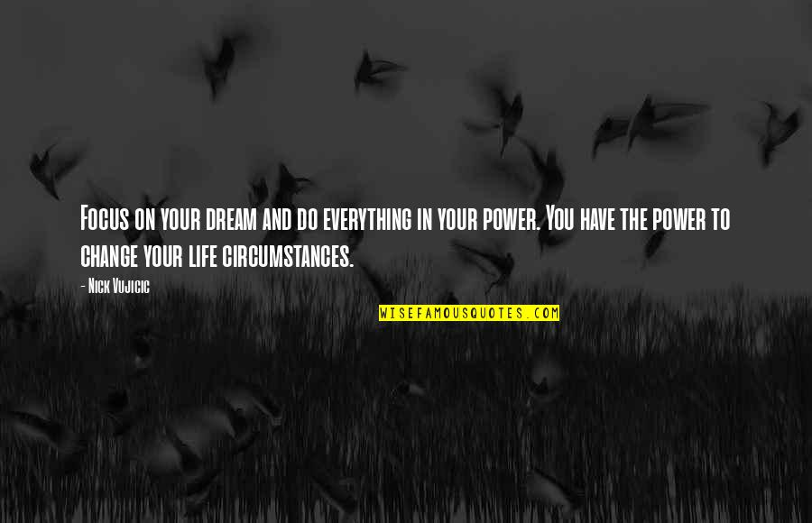 You Have The Power To Change Quotes By Nick Vujicic: Focus on your dream and do everything in
