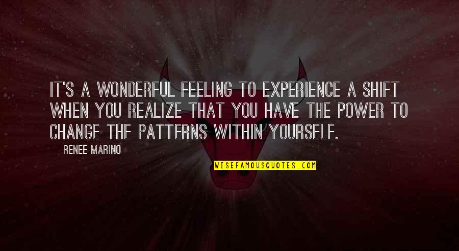 You Have The Power To Change Quotes By Renee Marino: It's a wonderful feeling to experience a shift