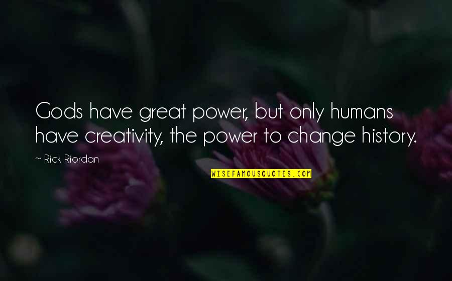 You Have The Power To Change Quotes By Rick Riordan: Gods have great power, but only humans have