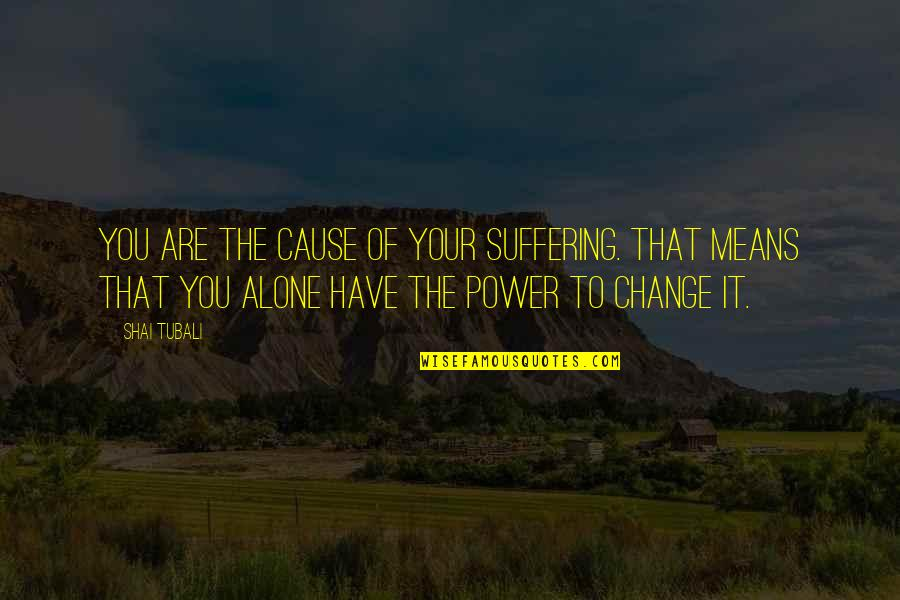 You Have The Power To Change Quotes By Shai Tubali: You are the cause of your suffering. That