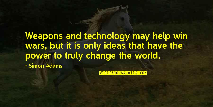 You Have The Power To Change Quotes By Simon Adams: Weapons and technology may help win wars, but