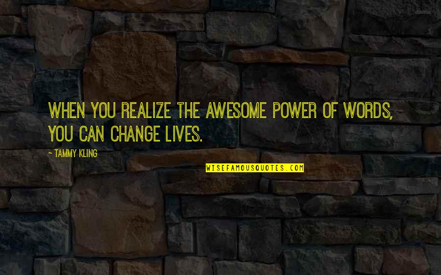 You Have The Power To Change Quotes By Tammy Kling: When you realize the awesome power of words,