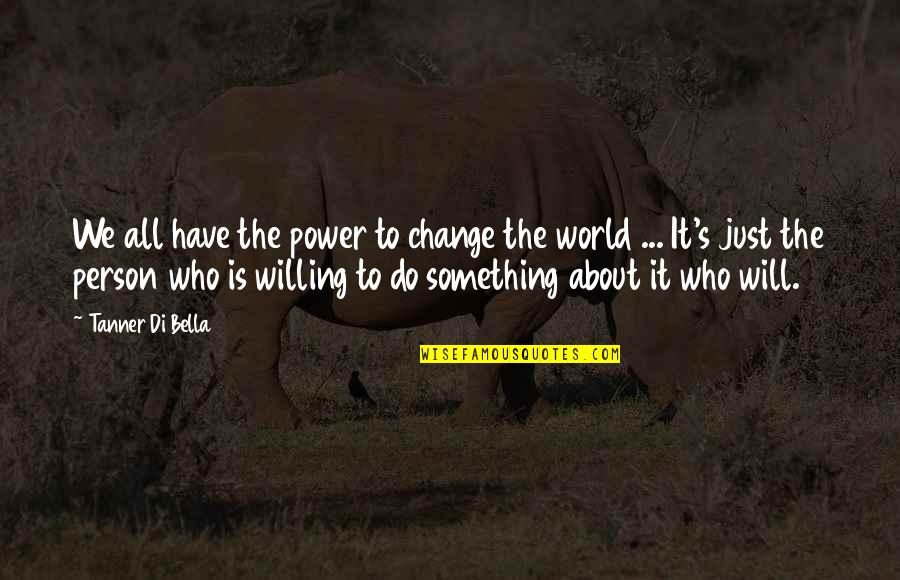 You Have The Power To Change Quotes By Tanner Di Bella: We all have the power to change the