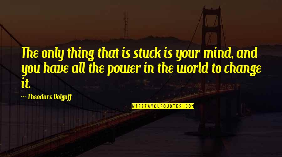 You Have The Power To Change Quotes By Theodore Volgoff: The only thing that is stuck is your
