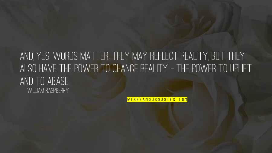 You Have The Power To Change Quotes By William Raspberry: And, yes, words matter. They may reflect reality,