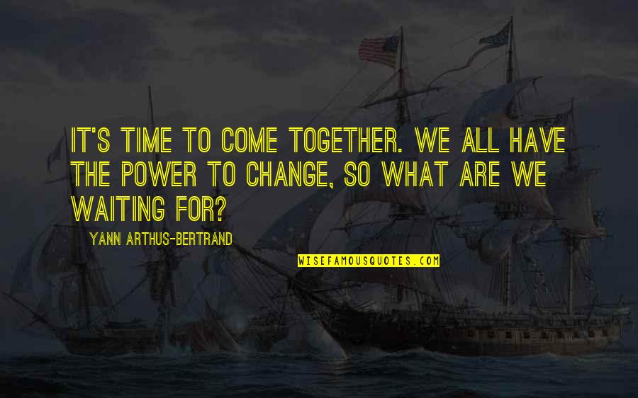You Have The Power To Change Quotes By Yann Arthus-Bertrand: It's time to come together. We all have
