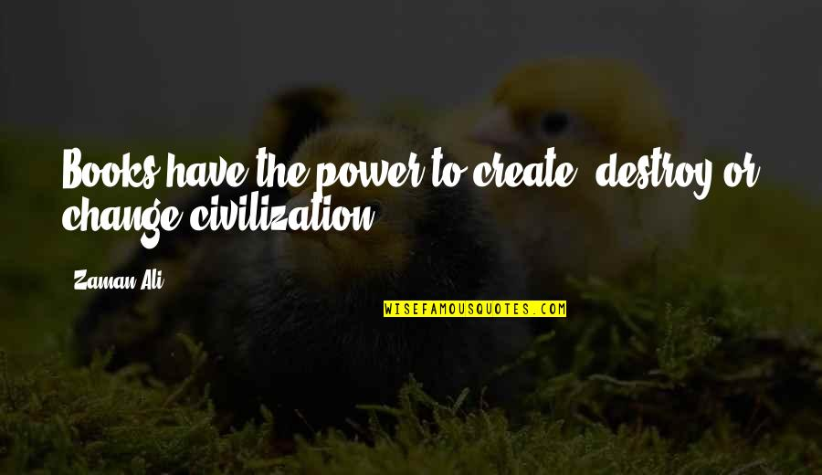 You Have The Power To Change Quotes By Zaman Ali: Books have the power to create, destroy or