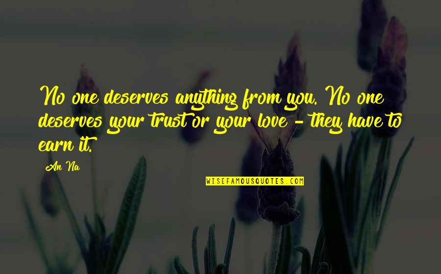 You Have To Earn My Trust Quotes By An Na: No one deserves anything from you. No one