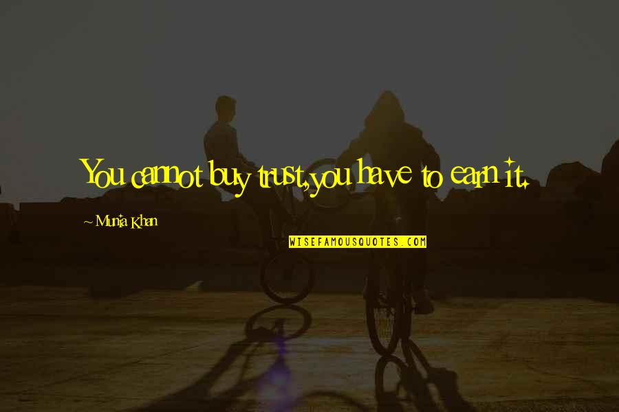 You Have To Earn My Trust Quotes By Munia Khan: You cannot buy trust,you have to earn it.