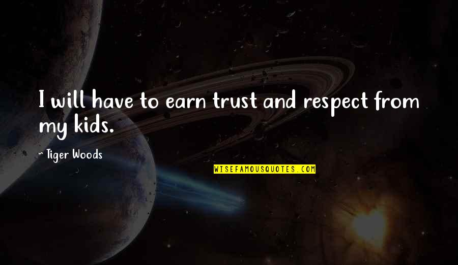 You Have To Earn My Trust Quotes By Tiger Woods: I will have to earn trust and respect