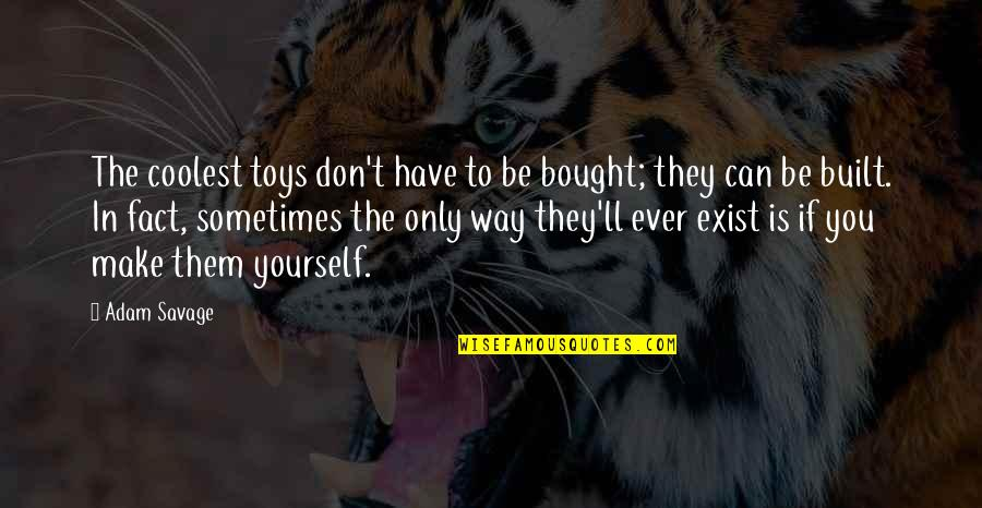 You Have Yourself Quotes By Adam Savage: The coolest toys don't have to be bought;