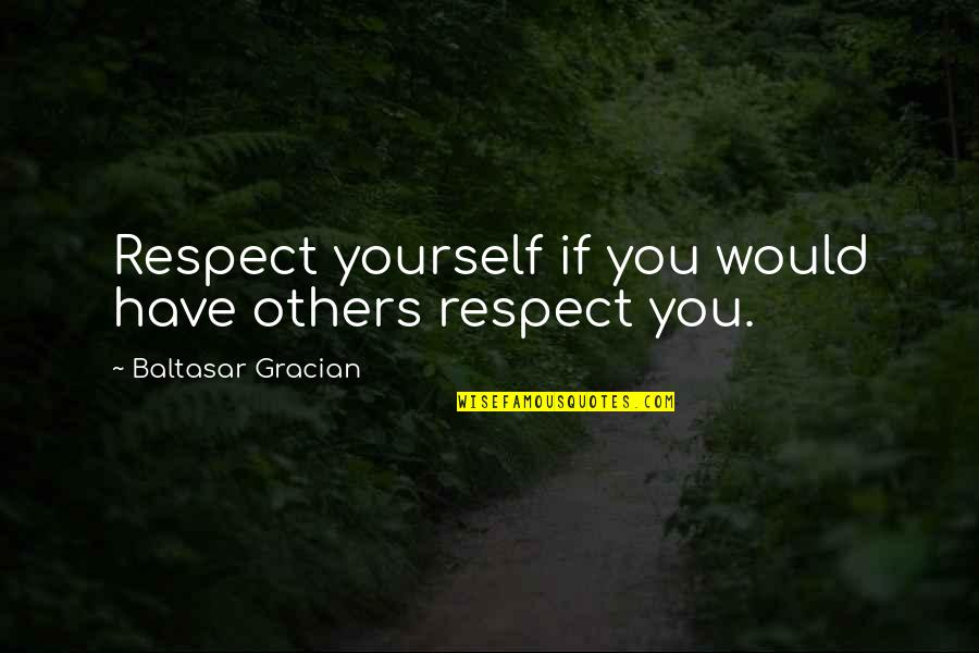 You Have Yourself Quotes By Baltasar Gracian: Respect yourself if you would have others respect