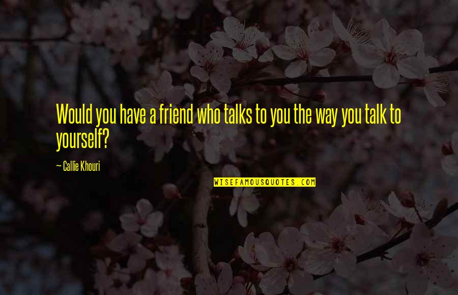You Have Yourself Quotes By Callie Khouri: Would you have a friend who talks to