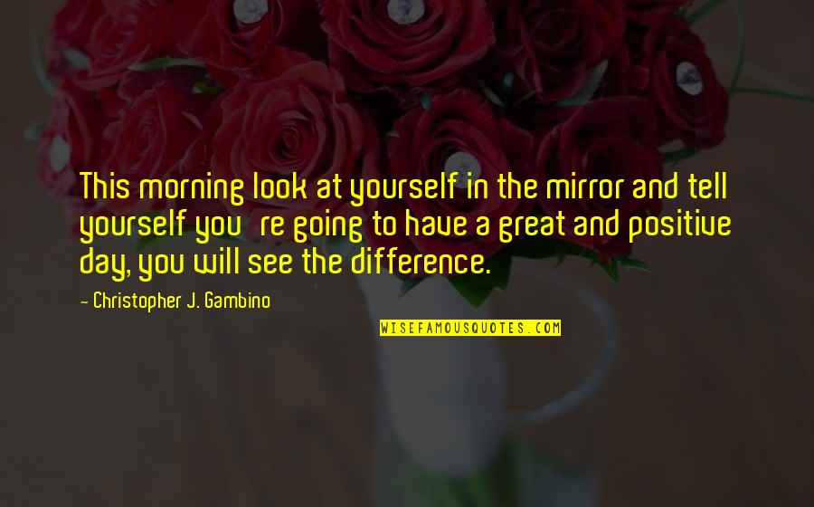 You Have Yourself Quotes By Christopher J. Gambino: This morning look at yourself in the mirror
