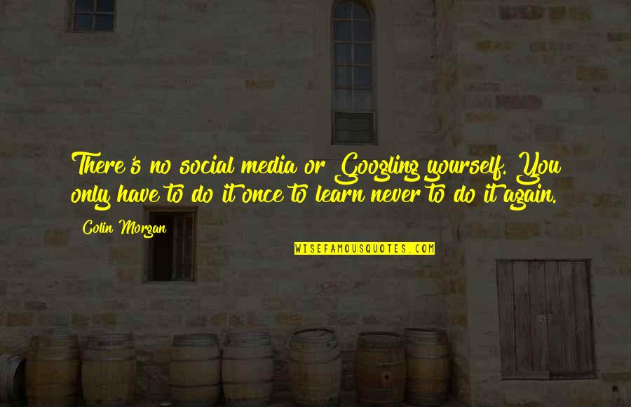 You Have Yourself Quotes By Colin Morgan: There's no social media or Googling yourself. You