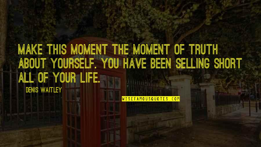 You Have Yourself Quotes By Denis Waitley: Make this moment the moment of truth about