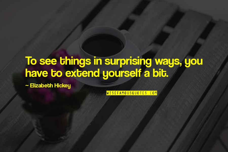 You Have Yourself Quotes By Elizabeth Hickey: To see things in surprising ways, you have
