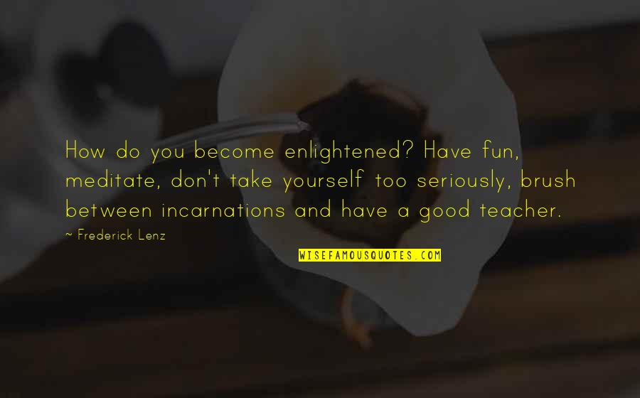 You Have Yourself Quotes By Frederick Lenz: How do you become enlightened? Have fun, meditate,