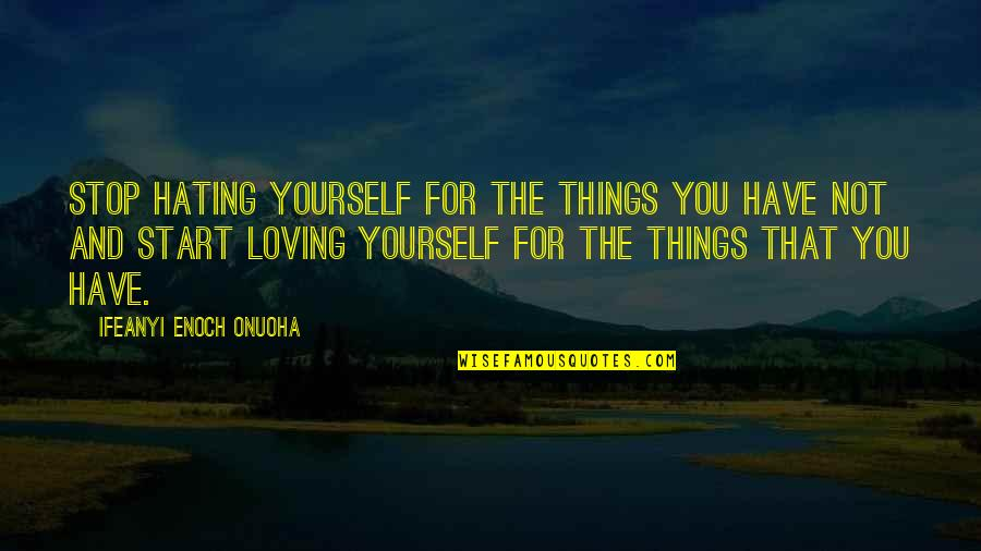 You Have Yourself Quotes By Ifeanyi Enoch Onuoha: Stop hating yourself for the things you have