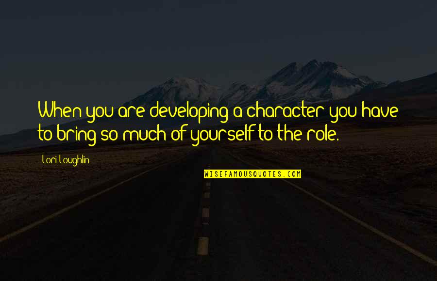 You Have Yourself Quotes By Lori Loughlin: When you are developing a character you have