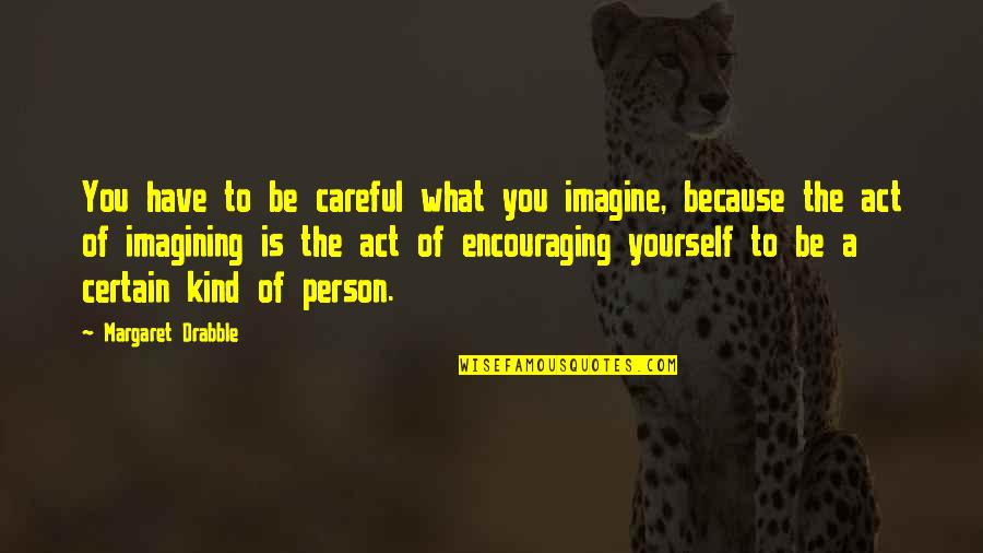 You Have Yourself Quotes By Margaret Drabble: You have to be careful what you imagine,
