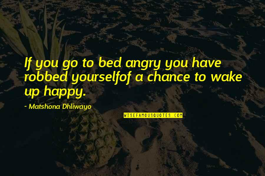 You Have Yourself Quotes By Matshona Dhliwayo: If you go to bed angry you have