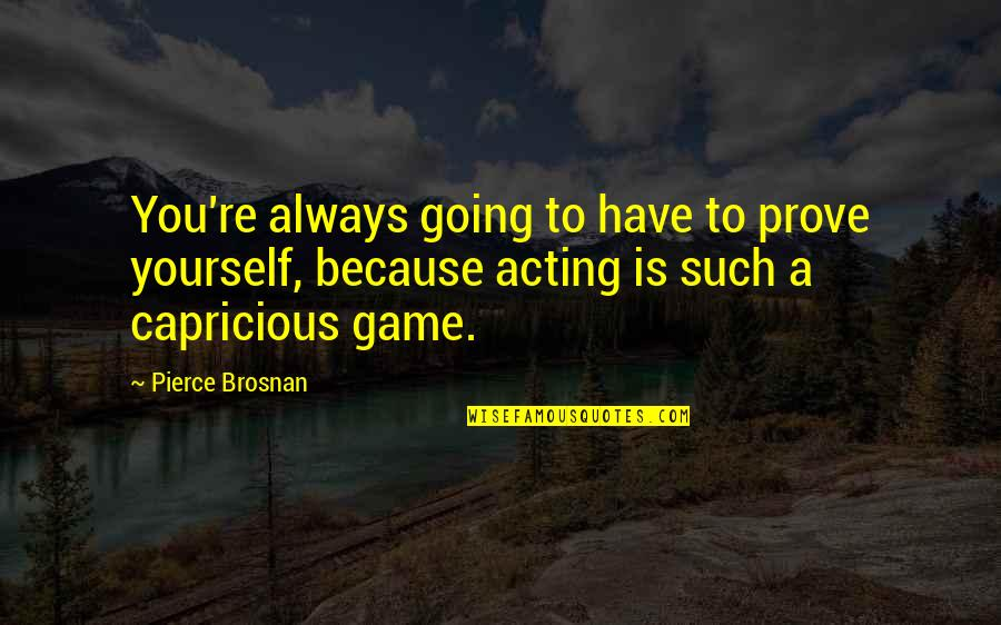 You Have Yourself Quotes By Pierce Brosnan: You're always going to have to prove yourself,