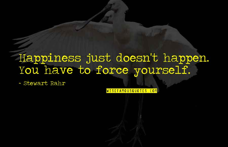 You Have Yourself Quotes By Stewart Rahr: Happiness just doesn't happen. You have to force