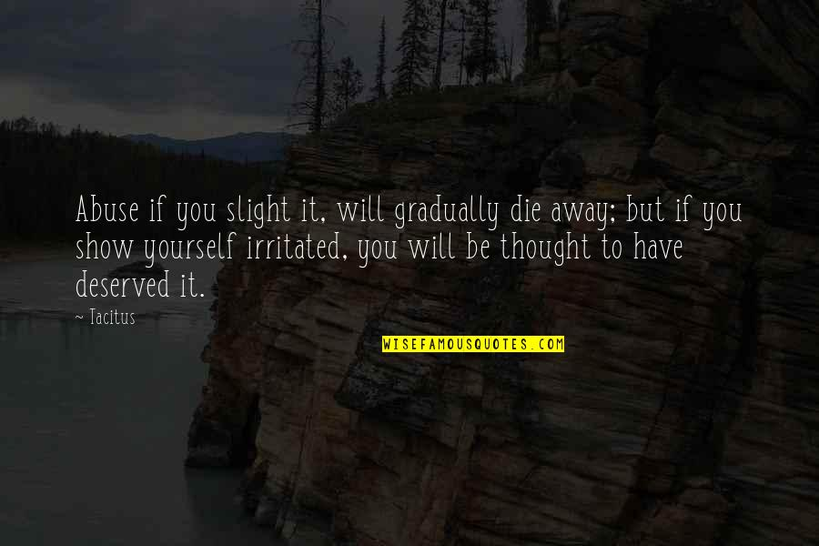 You Have Yourself Quotes By Tacitus: Abuse if you slight it, will gradually die