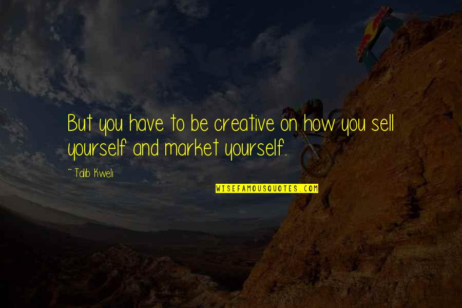 You Have Yourself Quotes By Talib Kweli: But you have to be creative on how