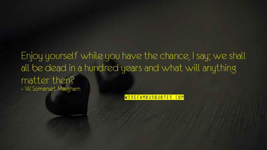 You Have Yourself Quotes By W. Somerset Maugham: Enjoy yourself while you have the chance, I