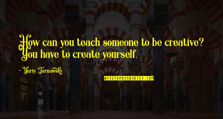 You Have Yourself Quotes By Yuriy Tarnawsky: How can you teach someone to be creative?