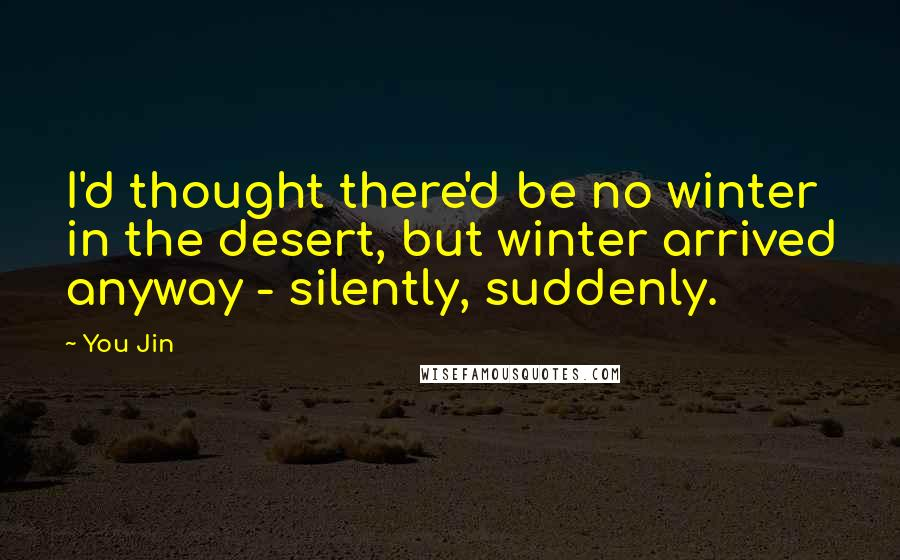 You Jin quotes: I'd thought there'd be no winter in the desert, but winter arrived anyway - silently, suddenly.