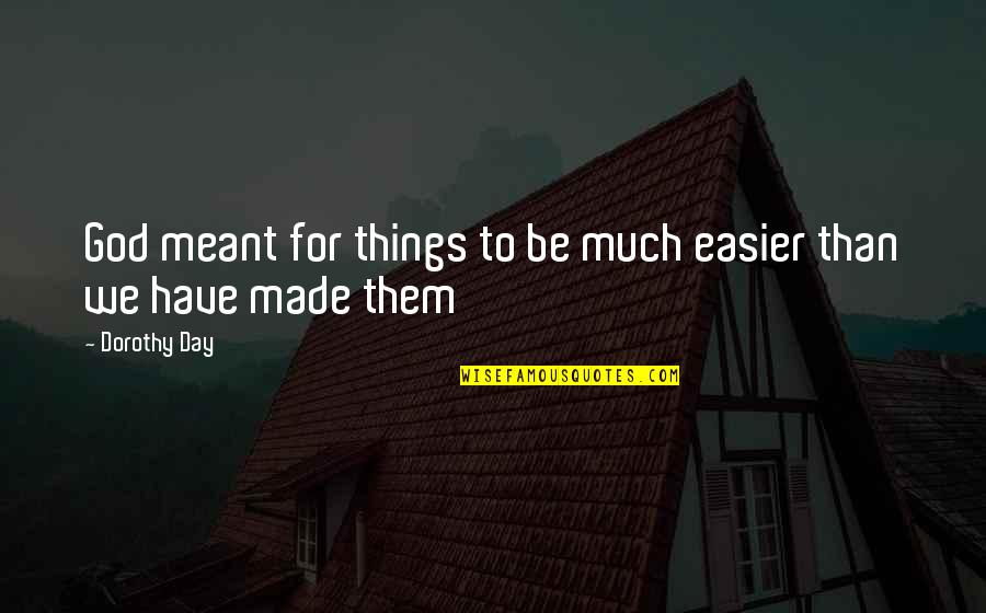 You Just Made My Day Quotes By Dorothy Day: God meant for things to be much easier