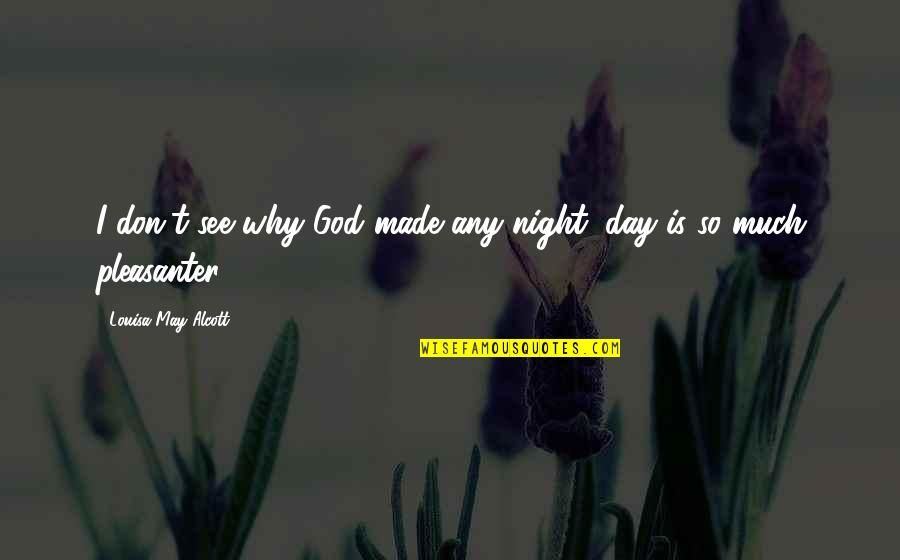 You Just Made My Day Quotes By Louisa May Alcott: I don't see why God made any night;