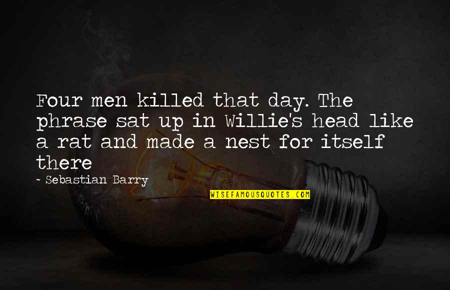 You Just Made My Day Quotes By Sebastian Barry: Four men killed that day. The phrase sat