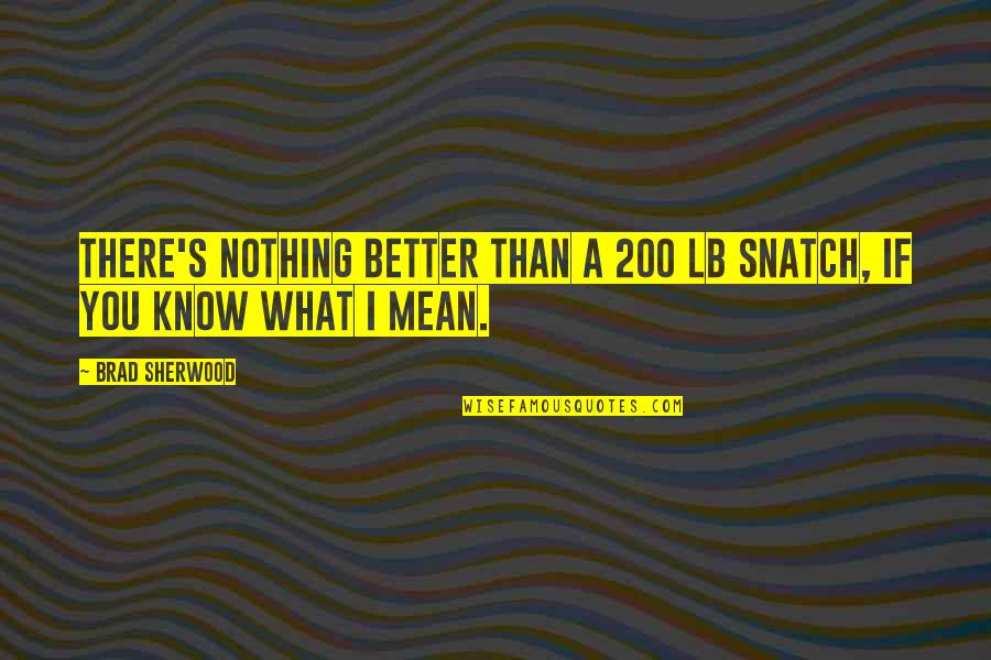 You Know Nothing Quotes By Brad Sherwood: There's nothing better than a 200 lb snatch,