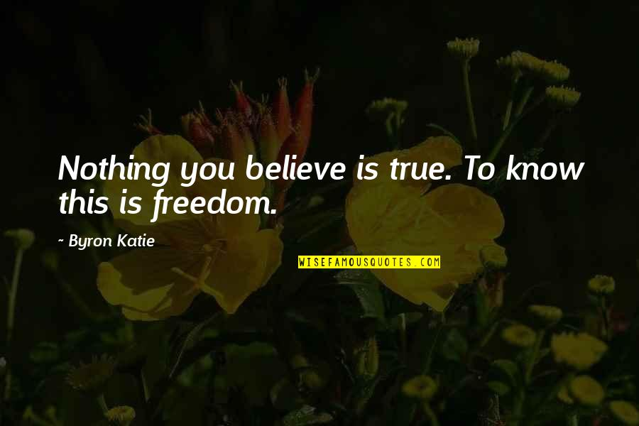 You Know Nothing Quotes By Byron Katie: Nothing you believe is true. To know this