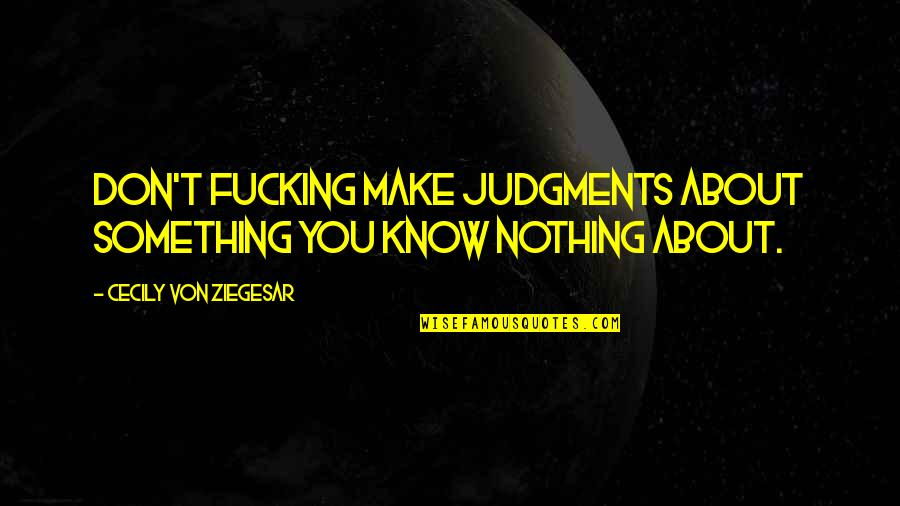 You Know Nothing Quotes By Cecily Von Ziegesar: Don't fucking make judgments about something you know