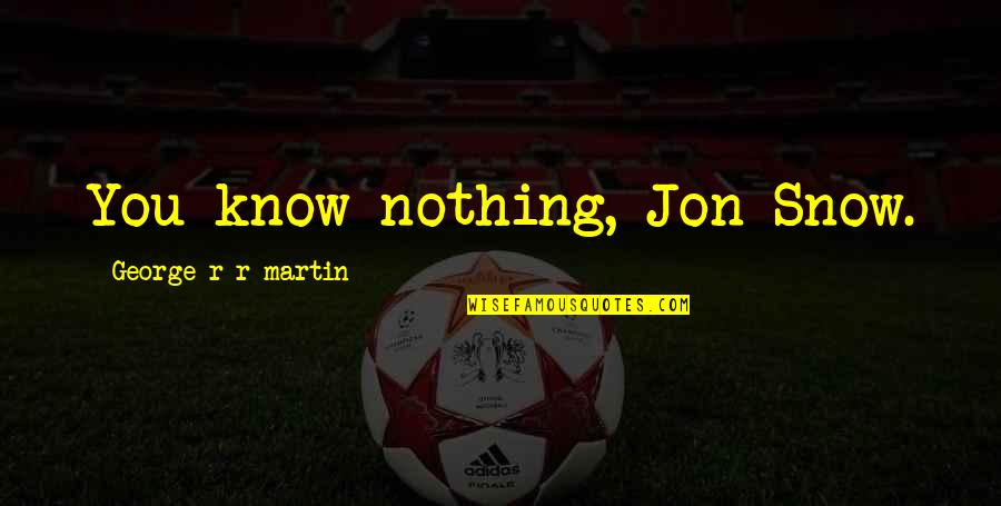 You Know Nothing Quotes By George R R Martin: You know nothing, Jon Snow.