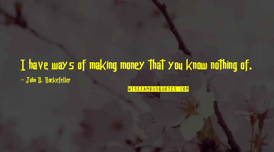 You Know Nothing Quotes By John D. Rockefeller: I have ways of making money that you