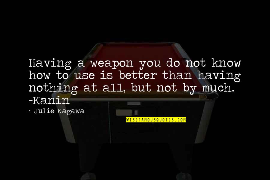 You Know Nothing Quotes By Julie Kagawa: Having a weapon you do not know how