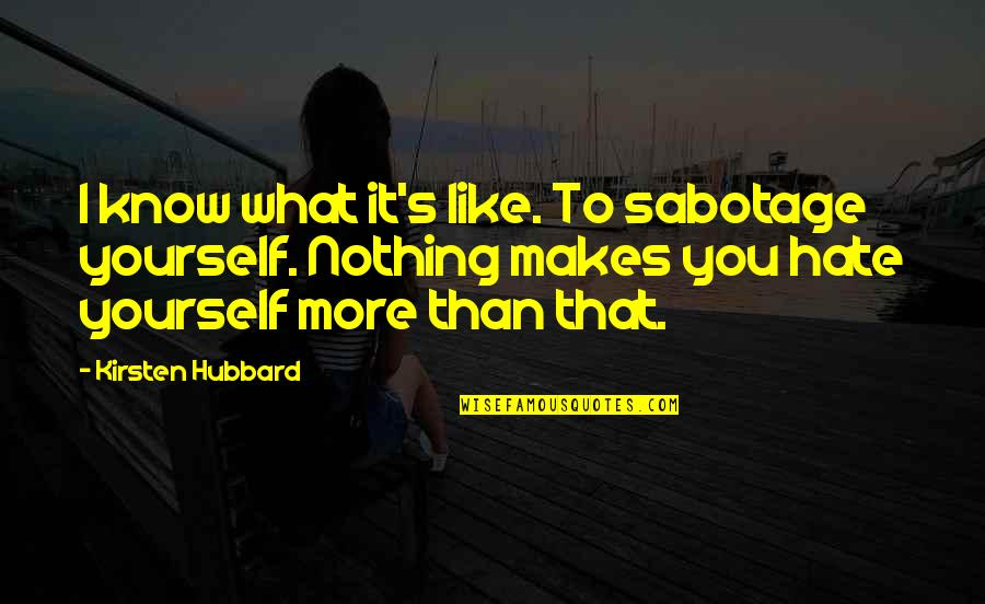You Know Nothing Quotes By Kirsten Hubbard: I know what it's like. To sabotage yourself.