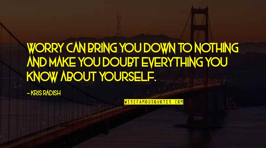 You Know Nothing Quotes By Kris Radish: Worry can bring you down to nothing and