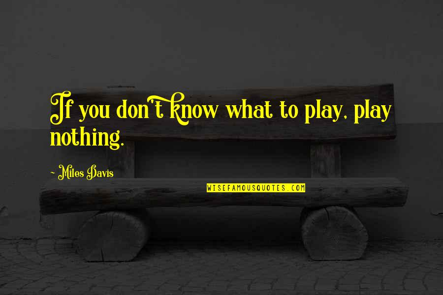 You Know Nothing Quotes By Miles Davis: If you don't know what to play, play