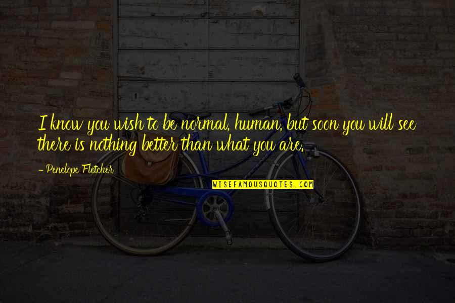 You Know Nothing Quotes By Penelope Fletcher: I know you wish to be normal, human,