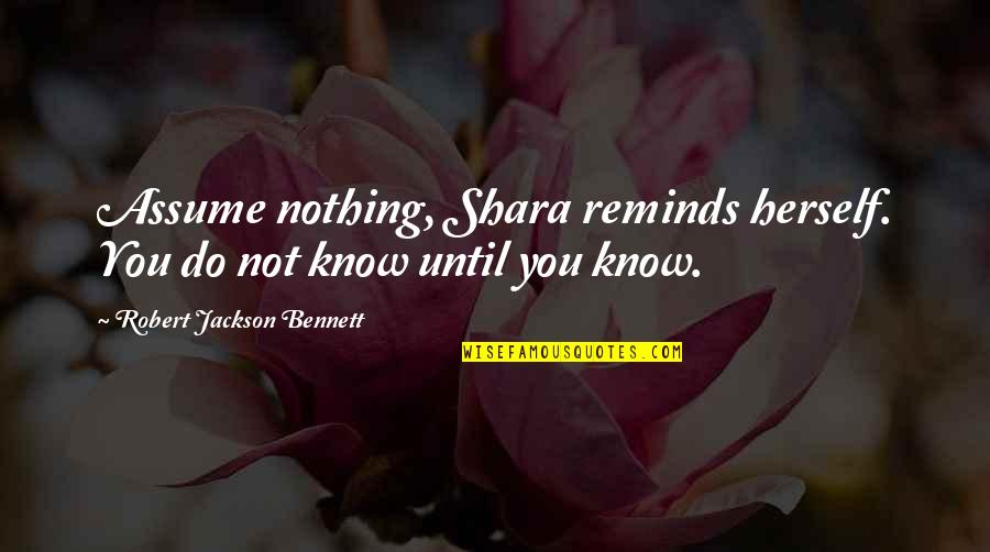 You Know Nothing Quotes By Robert Jackson Bennett: Assume nothing, Shara reminds herself. You do not