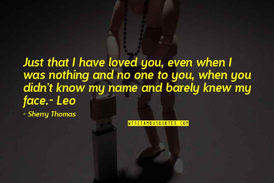 You Know Nothing Quotes By Sherry Thomas: Just that I have loved you, even when