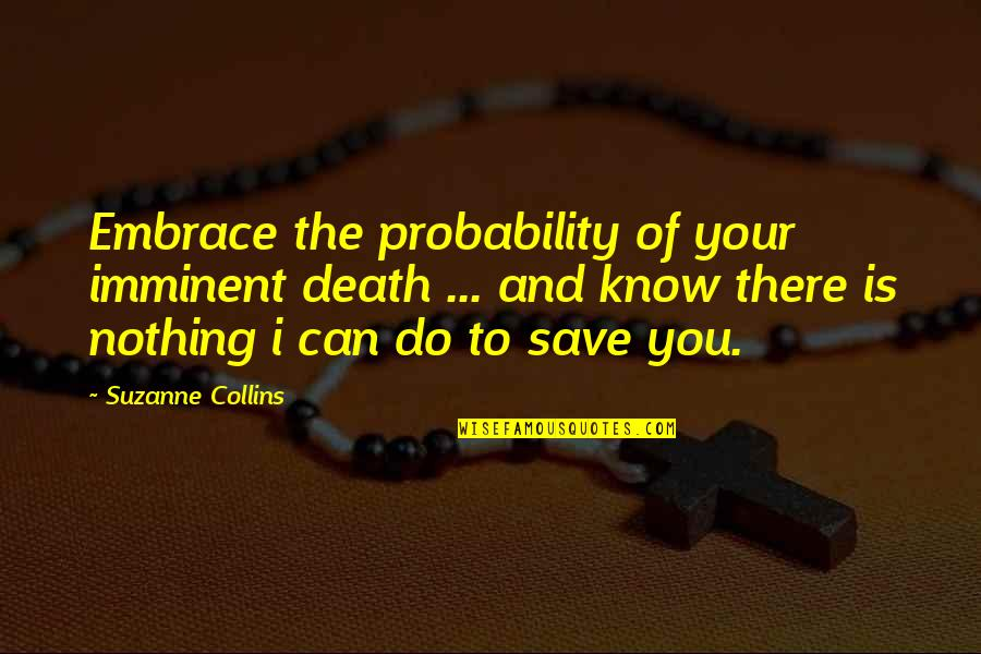 You Know Nothing Quotes By Suzanne Collins: Embrace the probability of your imminent death ...