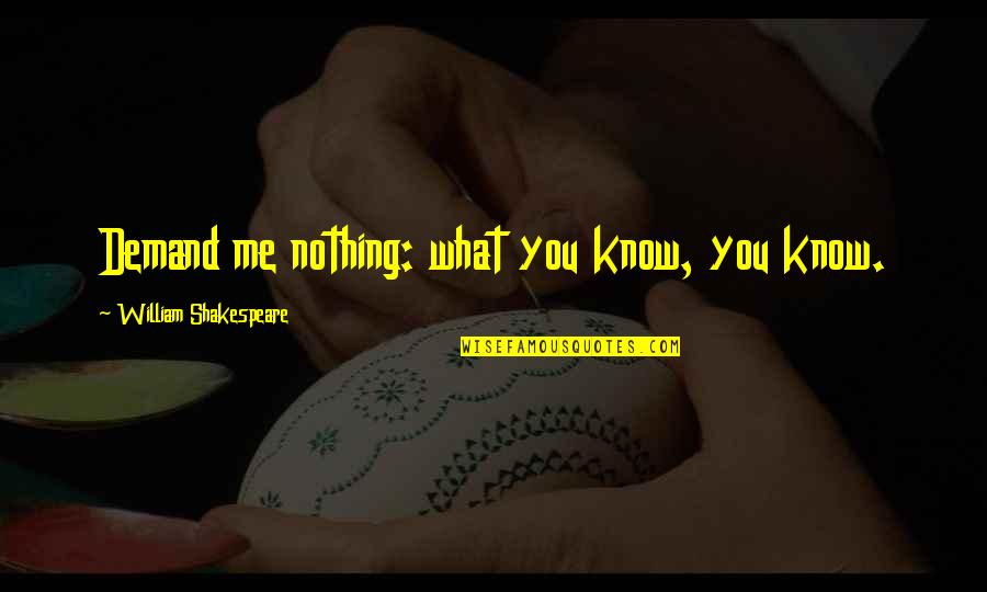 You Know Nothing Quotes By William Shakespeare: Demand me nothing: what you know, you know.